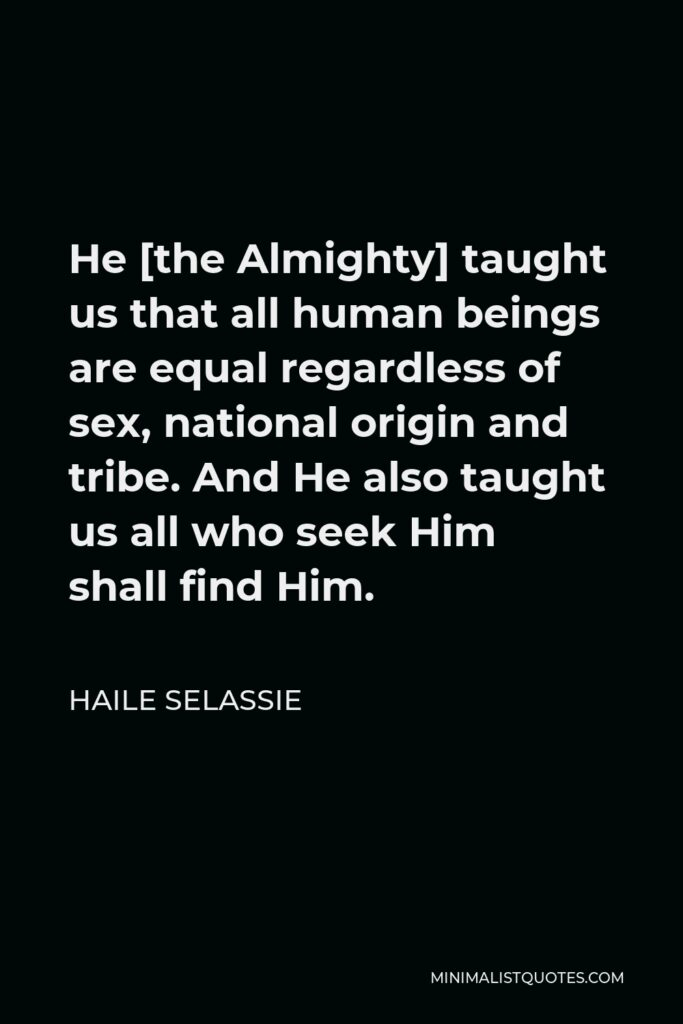 Haile Selassie Quote - He [the Almighty] taught us that all human beings are equal regardless of sex, national origin and tribe. And He also taught us all who seek Him shall find Him.