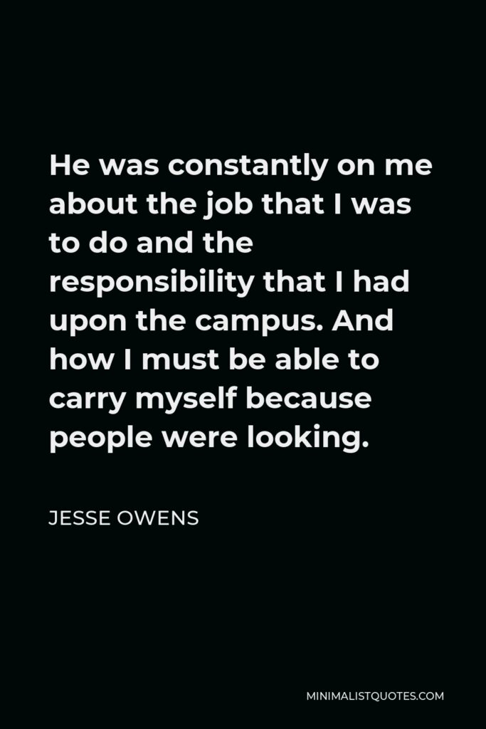 Jesse Owens Quote - He was constantly on me about the job that I was to do and the responsibility that I had upon the campus. And how I must be able to carry myself because people were looking.