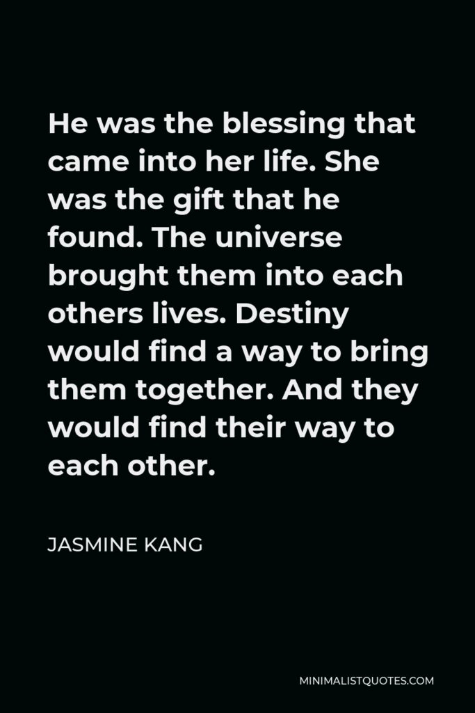 Jasmine Kang Quote - He was the blessing that came into her life. She was the gift that he found. The universe brought them into each others lives. Destiny would find a way to bring them together. And they would find their way to each other.