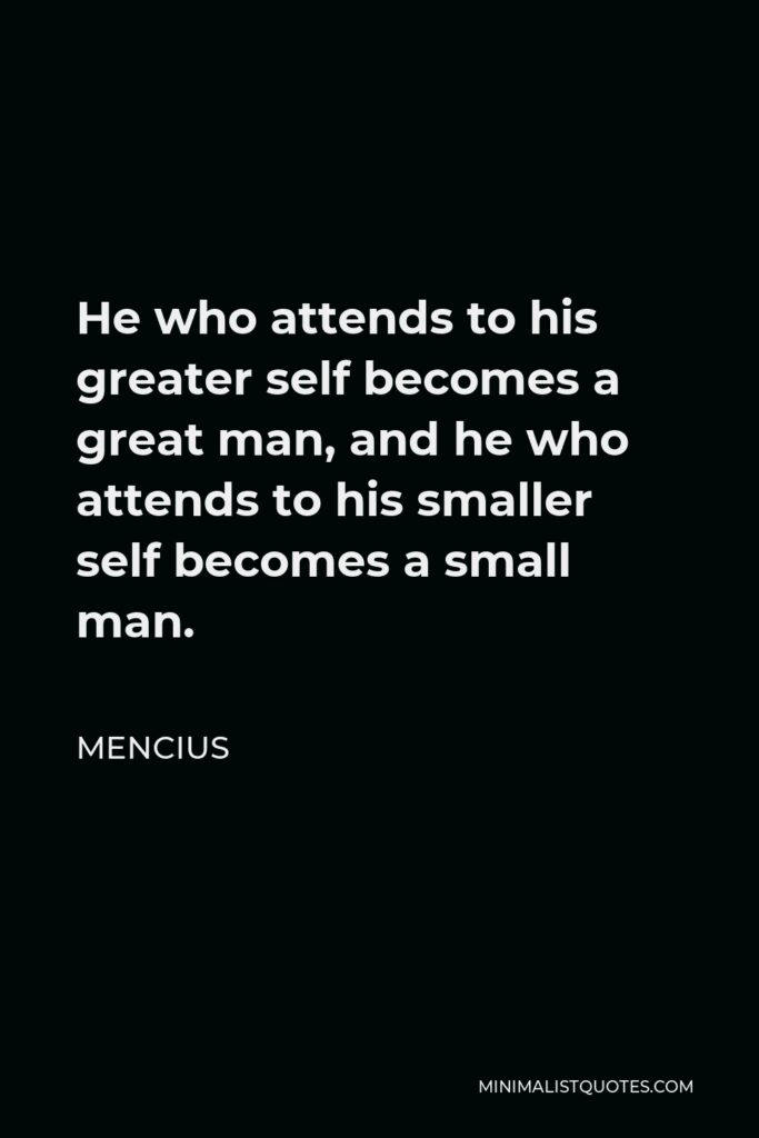 Mencius Quote - He who attends to his greater self becomes a great man, and he who attends to his smaller self becomes a small man.
