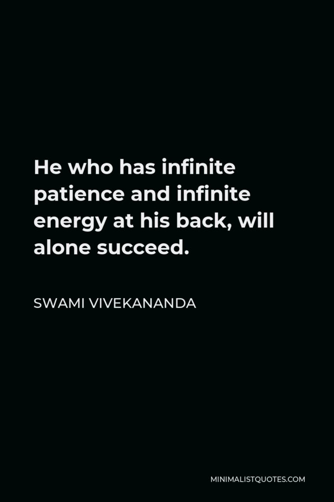 Swami Vivekananda Quote - He who has infinite patience and infinite energy at his back, will alone succeed.
