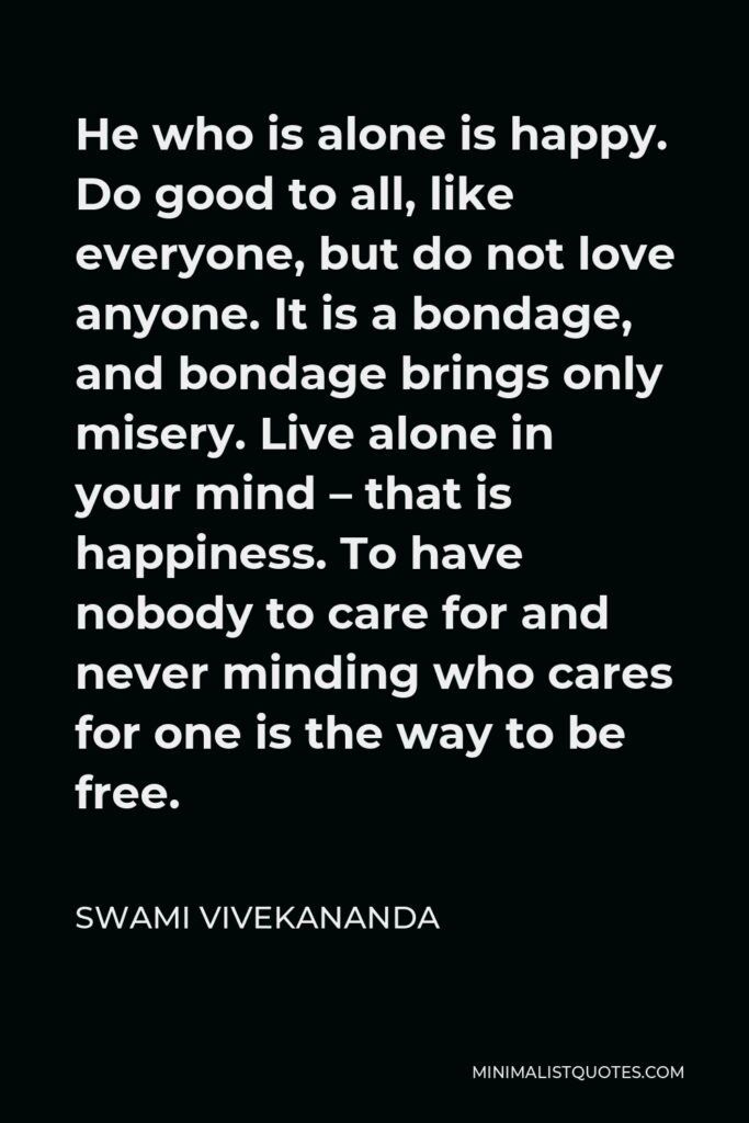 Swami Vivekananda Quote - He who is alone is happy. Do good to all, like everyone, but do not love anyone. It is a bondage, and bondage brings only misery. Live alone in your mind – that is happiness. To have nobody to care for and never minding who cares for one is the way to be free.