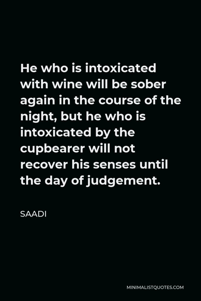 Saadi Quote - He who is intoxicated with wine will be sober again in the course of the night, but he who is intoxicated by the cupbearer will not recover his senses until the day of judgement.