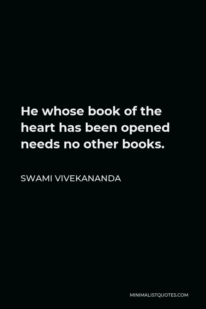 Swami Vivekananda Quote - He whose book of the heart has been opened needs no other books.