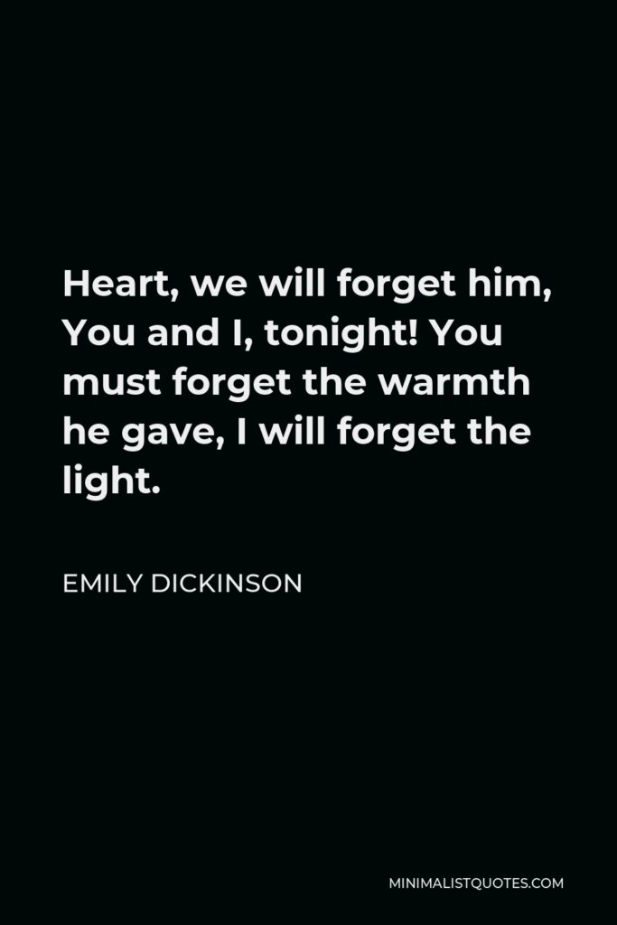 Emily Dickinson Quote - Heart, we will forget him, You and I, tonight! You must forget the warmth he gave, I will forget the light.