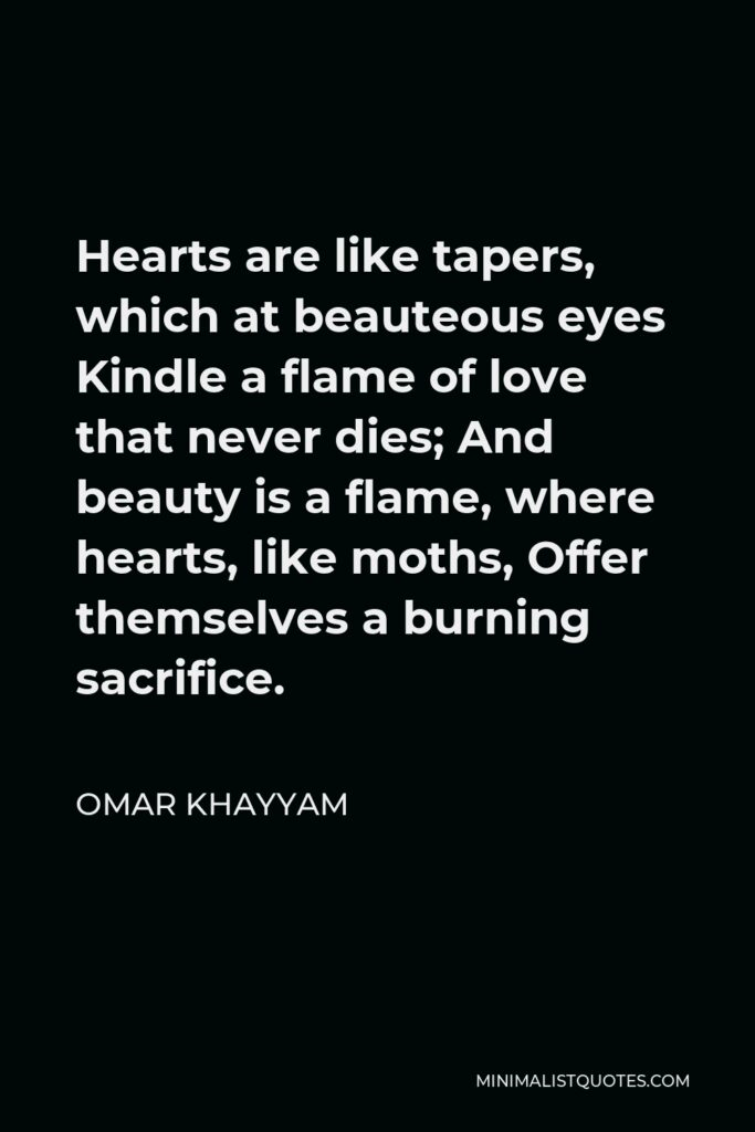 Omar Khayyam Quote - Hearts are like tapers, which at beauteous eyes Kindle a flame of love that never dies; And beauty is a flame, where hearts, like moths, Offer themselves a burning sacrifice.