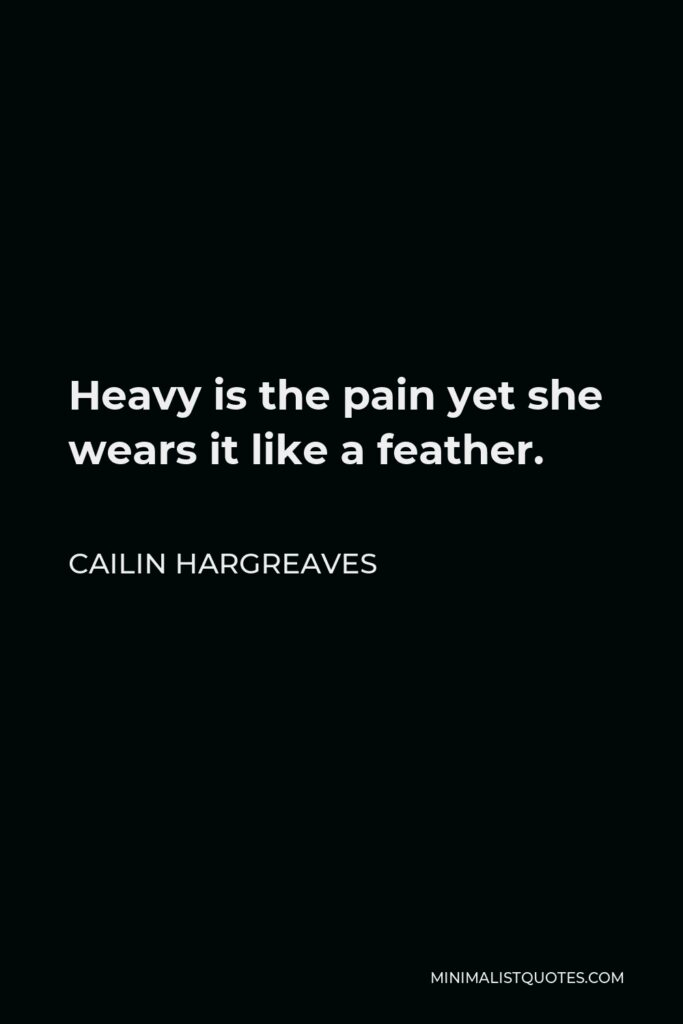 Cailin Hargreaves Quote - Heavy is the pain yet she wears it like a feather.