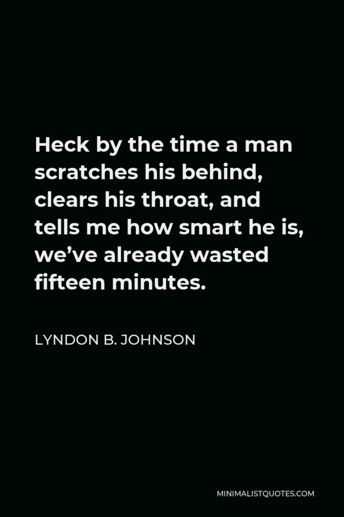 Lyndon B. Johnson Quote - Heck by the time a man scratches his behind, clears his throat, and tells me how smart he is, we've already wasted fifteen minutes.