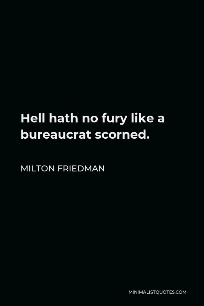 Milton Friedman Quote - Hell hath no fury like a bureaucrat scorned.