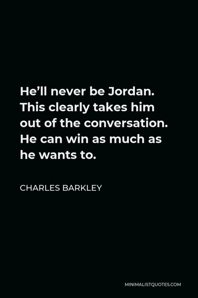 Charles Barkley Quote - He'll never be Jordan. This clearly takes him out of the conversation. He can win as much as he wants to.