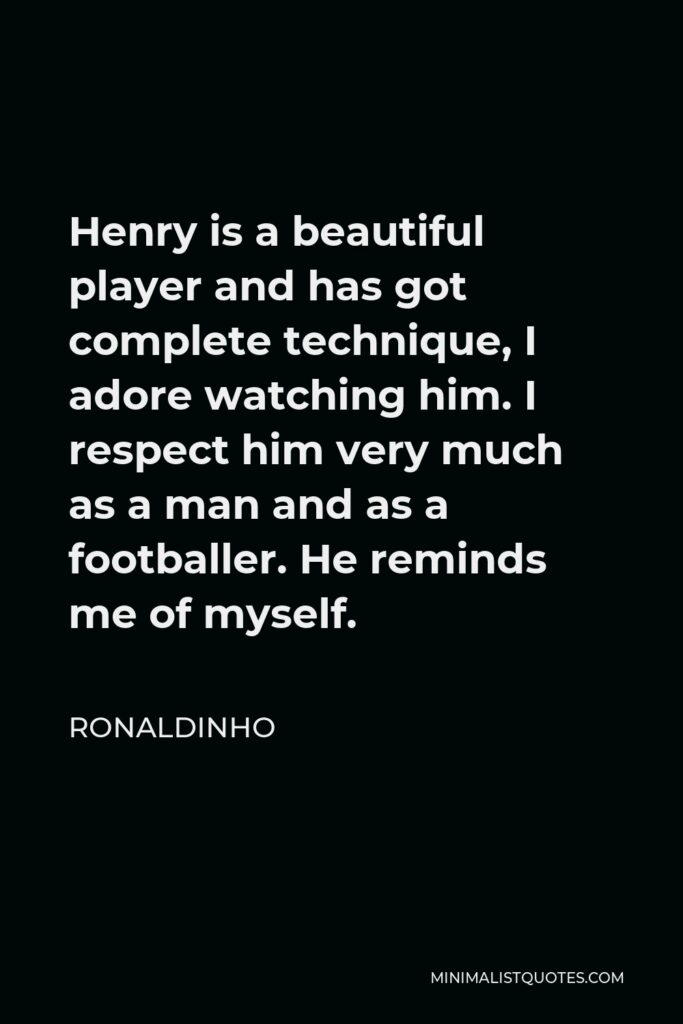Ronaldinho Quote - Henry is a beautiful player and has got complete technique, I adore watching him. I respect him very much as a man and as a footballer. He reminds me of myself.
