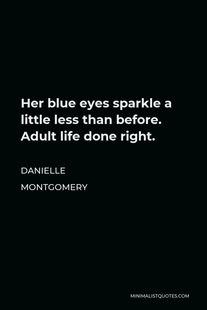 Danielle Montgomery Quote - Her blue eyes sparkle a little less than before. Adult life done right.