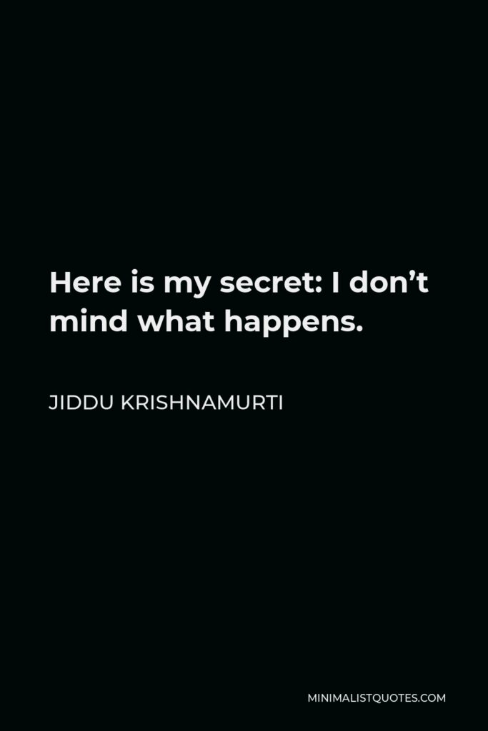 Jiddu Krishnamurti Quote - Here is my secret: I don't mind what happens.
