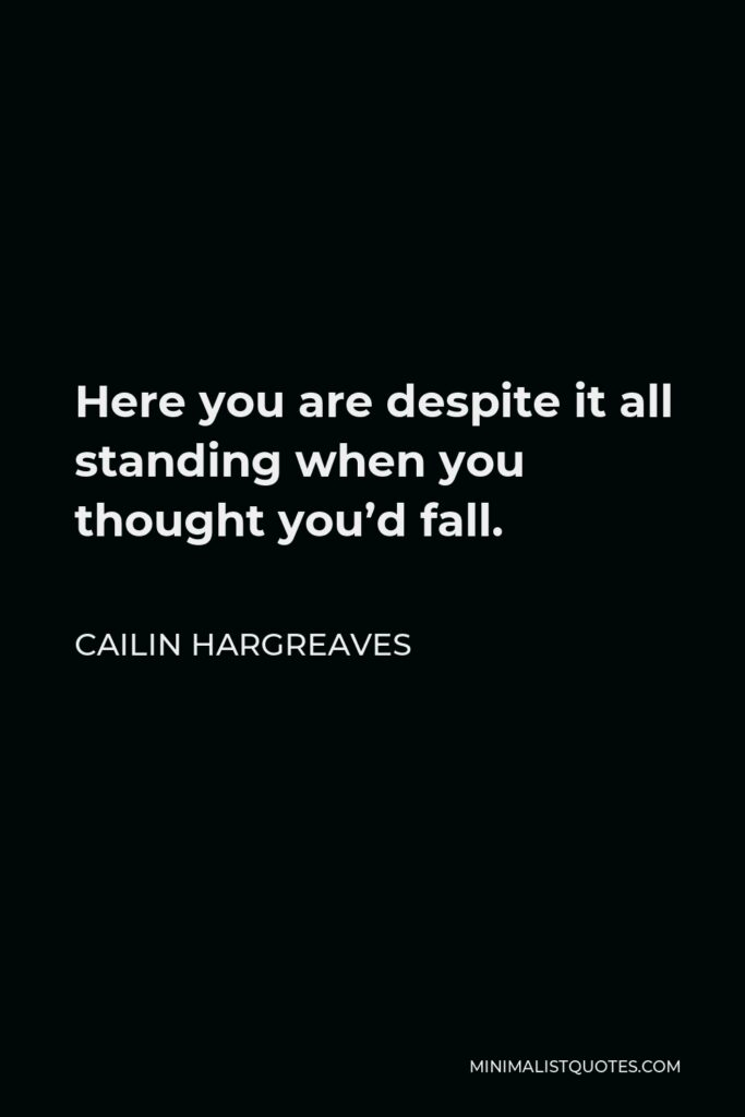 Cailin Hargreaves Quote - Here you are despite it all standing when you thought you'd fall.