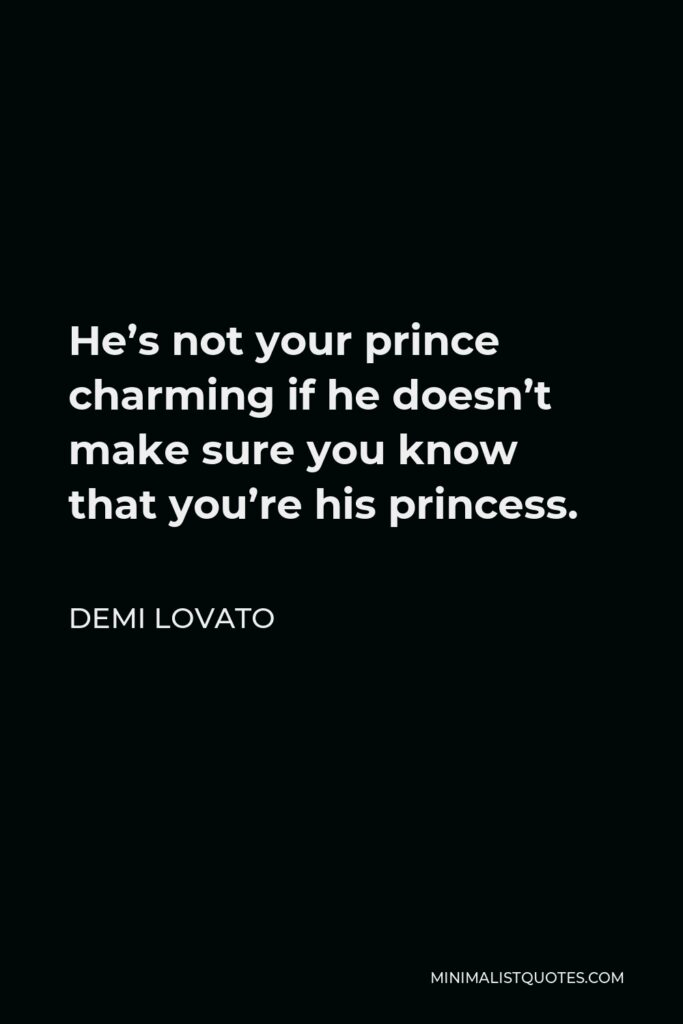 Demi Lovato Quote - He's not your prince charming if he doesn't make sure you know that you're his princess.