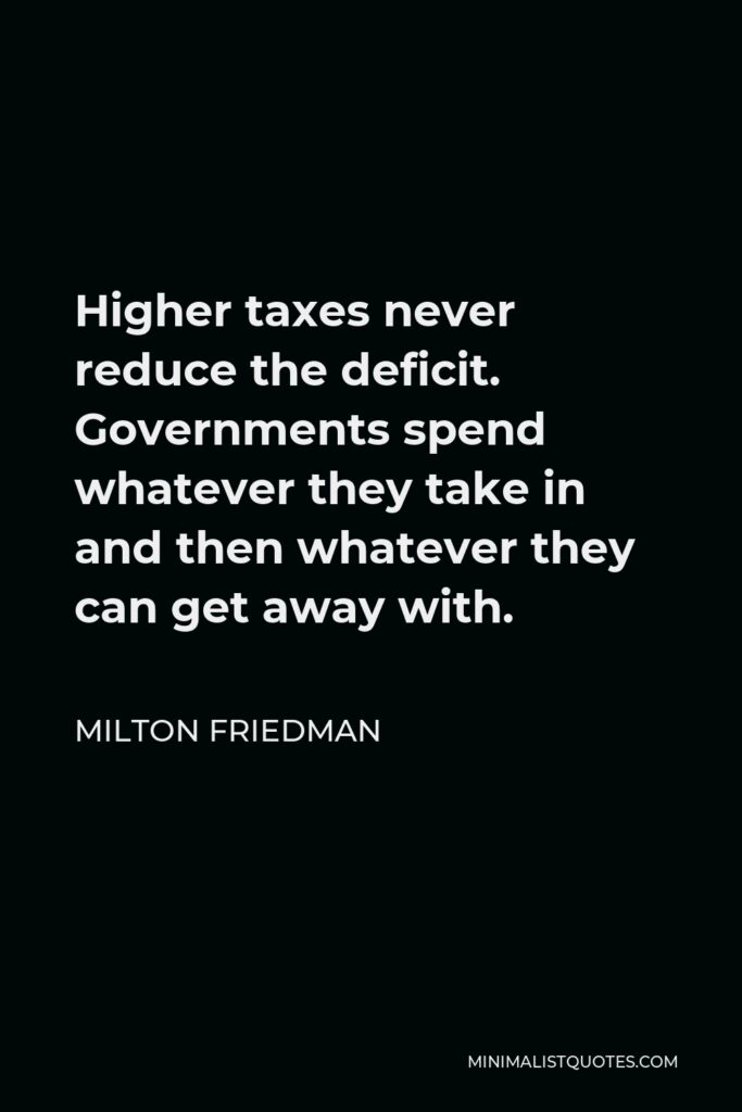 Milton Friedman Quote - Higher taxes never reduce the deficit. Governments spend whatever they take in and then whatever they can get away with.