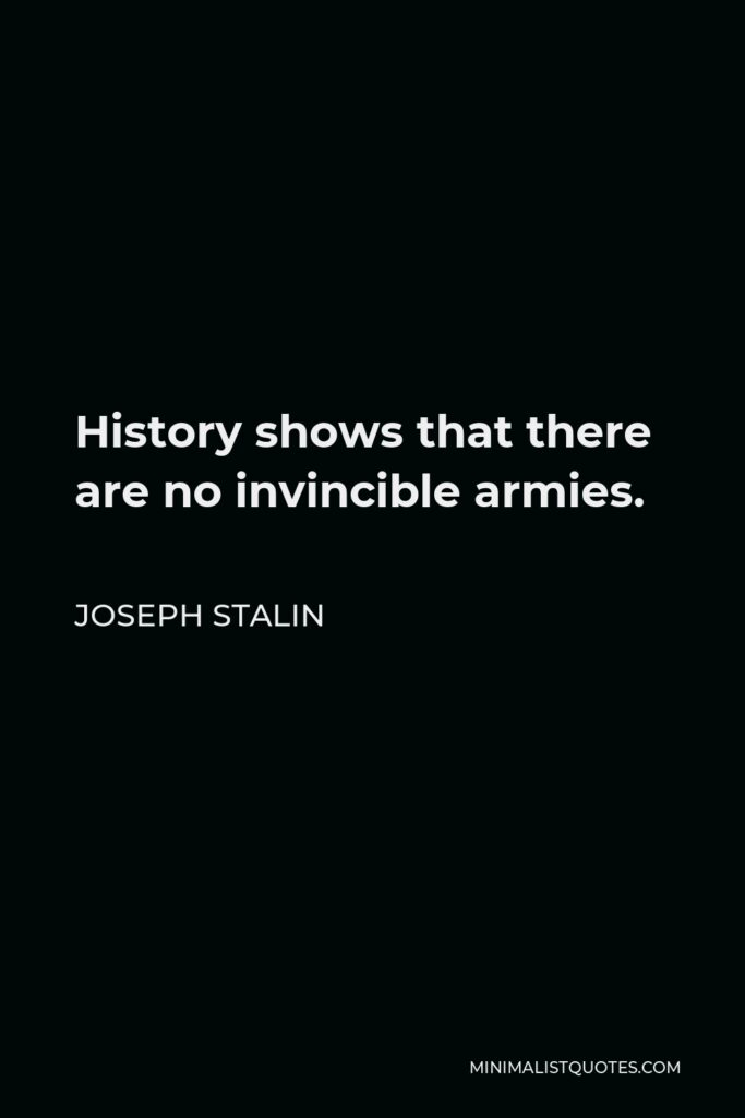 Joseph Stalin Quote - History shows that there are no invincible armies.