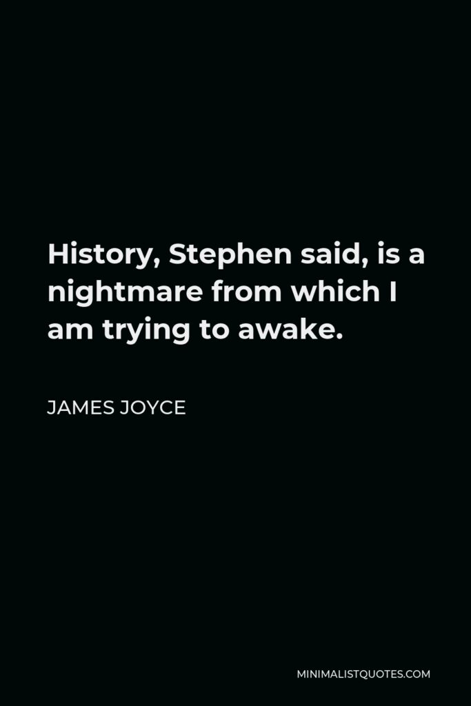James Joyce Quote - History, Stephen said, is a nightmare from which I am trying to awake.