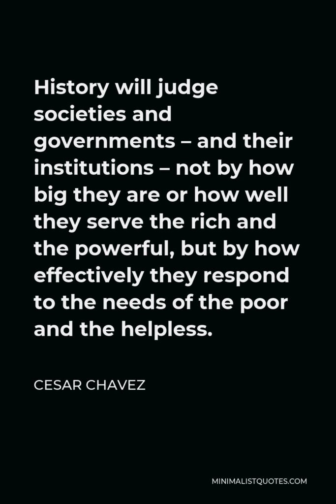 Cesar Chavez Quote - History will judge societies and governments – and their institutions – not by how big they are or how well they serve the rich and the powerful, but by how effectively they respond to the needs of the poor and the helpless.