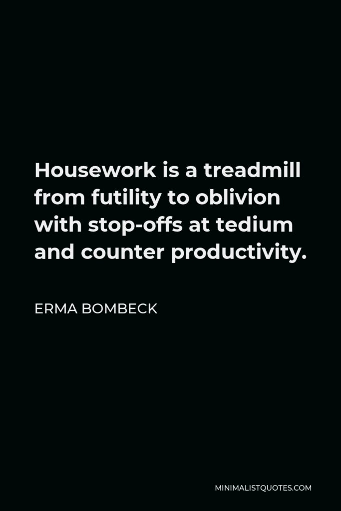Erma Bombeck Quote - Housework is a treadmill from futility to oblivion with stop-offs at tedium and counter productivity.