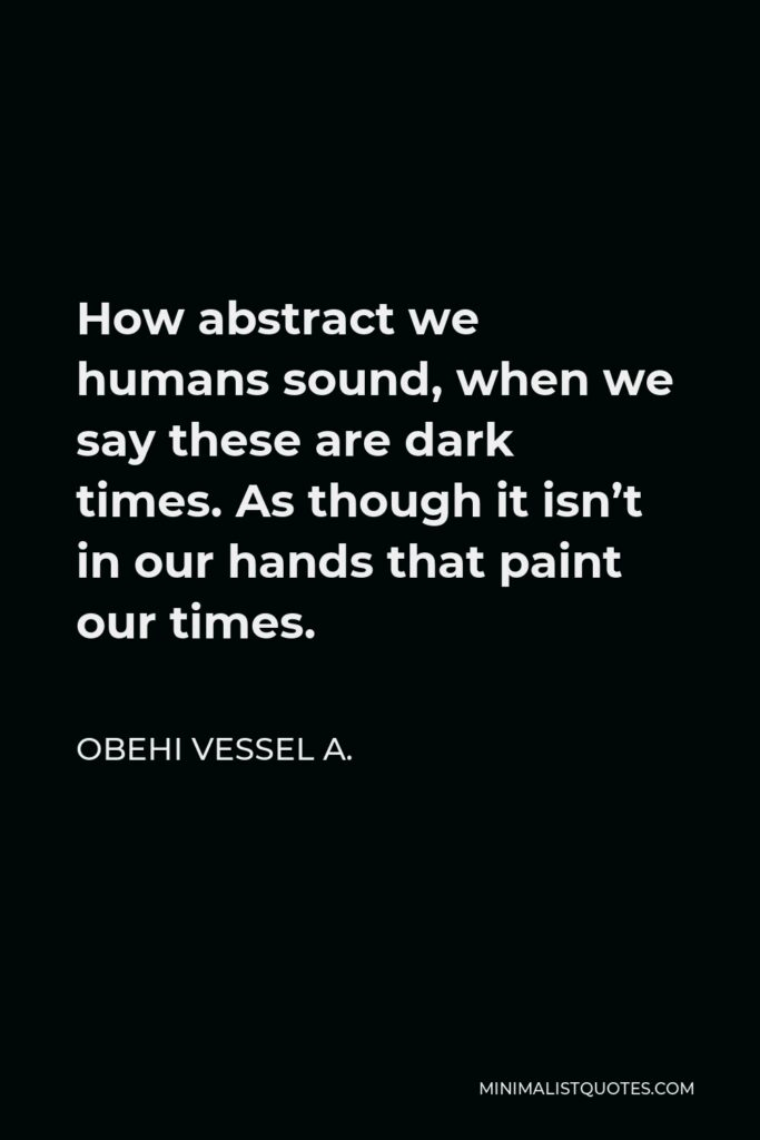 Obehi Vessel A. Quote - How abstract we humans sound, when we say these are dark times. As though it isn't in our hands that paint our times.