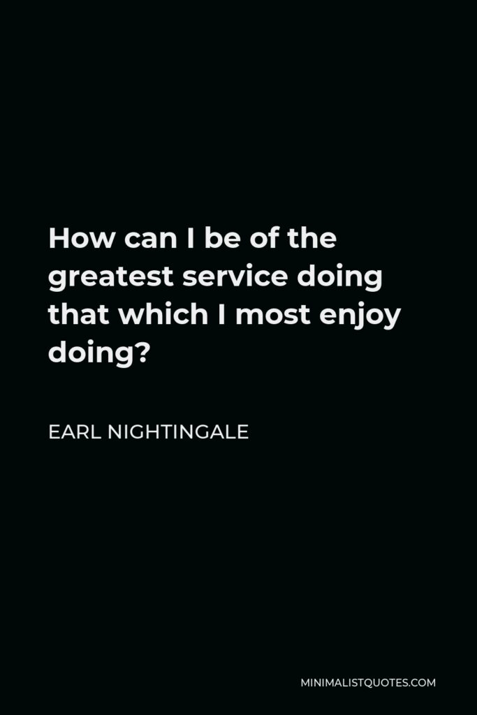Earl Nightingale Quote - How can I be of the greatest service doing that which I most enjoy doing?