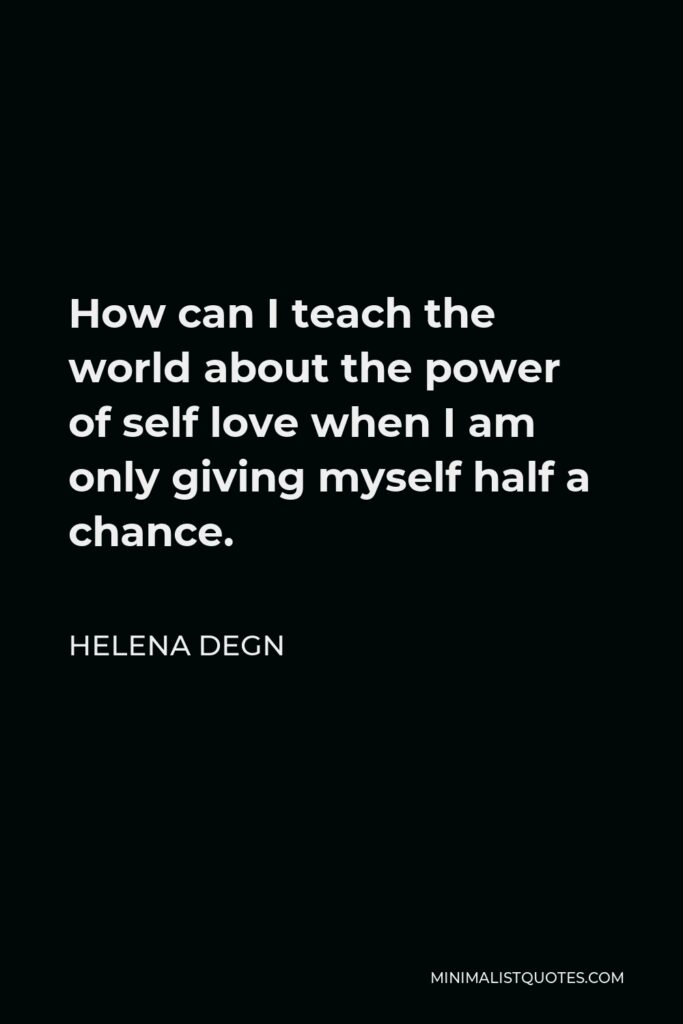 Helena Degn Quote - How can I teach the world about the power of self love when I am only giving myself half a chance.