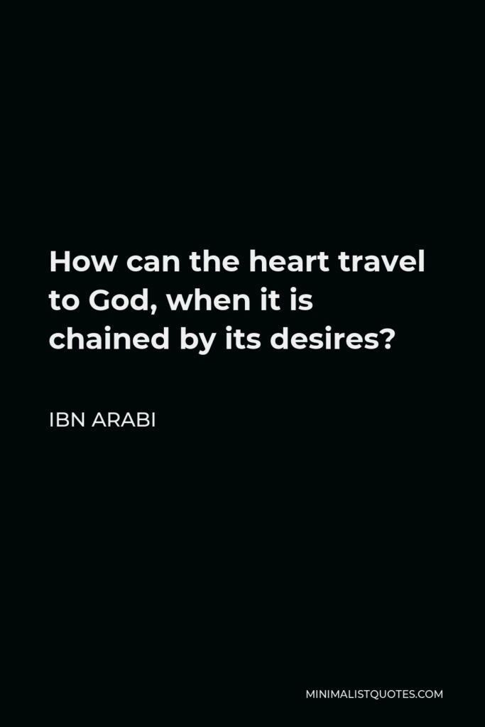 Ibn Arabi Quote - How can the heart travel to God, when it is chained by its desires?