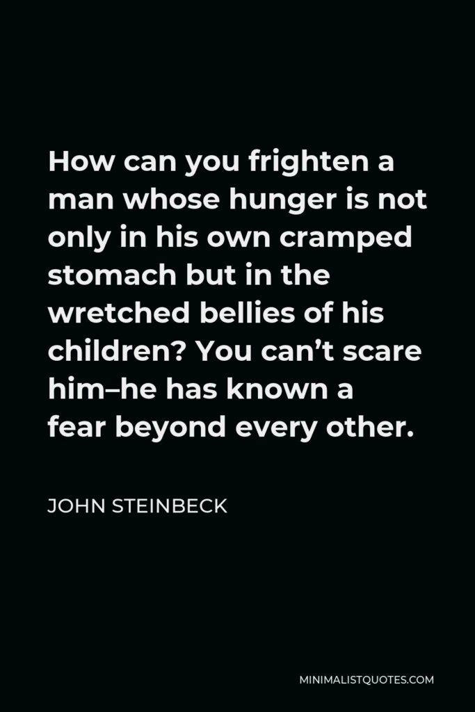 John Steinbeck Quote - How can you frighten a man whose hunger is not only in his own cramped stomach but in the wretched bellies of his children? You can't scare him–he has known a fear beyond every other.