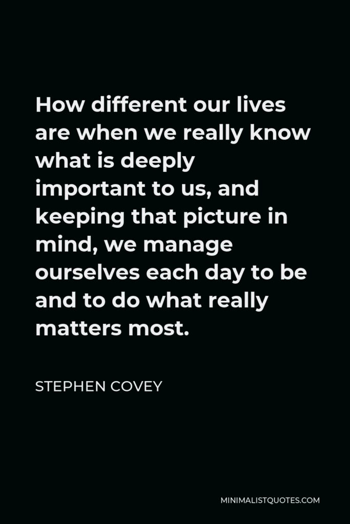 Stephen Covey Quote - How different our lives are when we really know what is deeply important to us, and keeping that picture in mind, we manage ourselves each day to be and to do what really matters most.