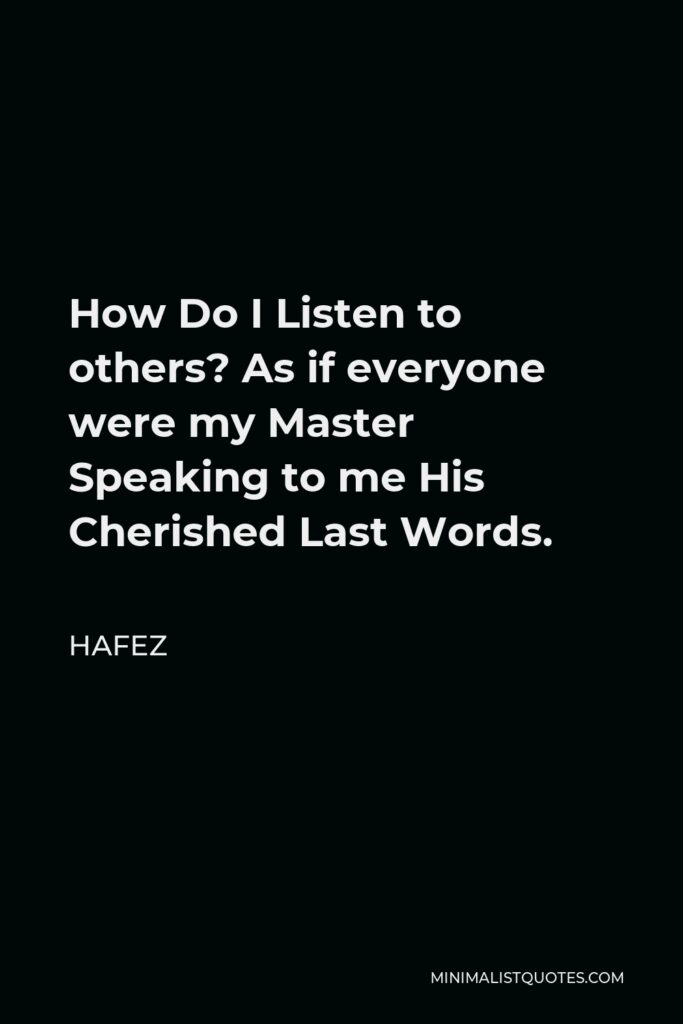 Hafez Quote - How Do I Listen to others? As if everyone were my Master Speaking to me His Cherished Last Words.
