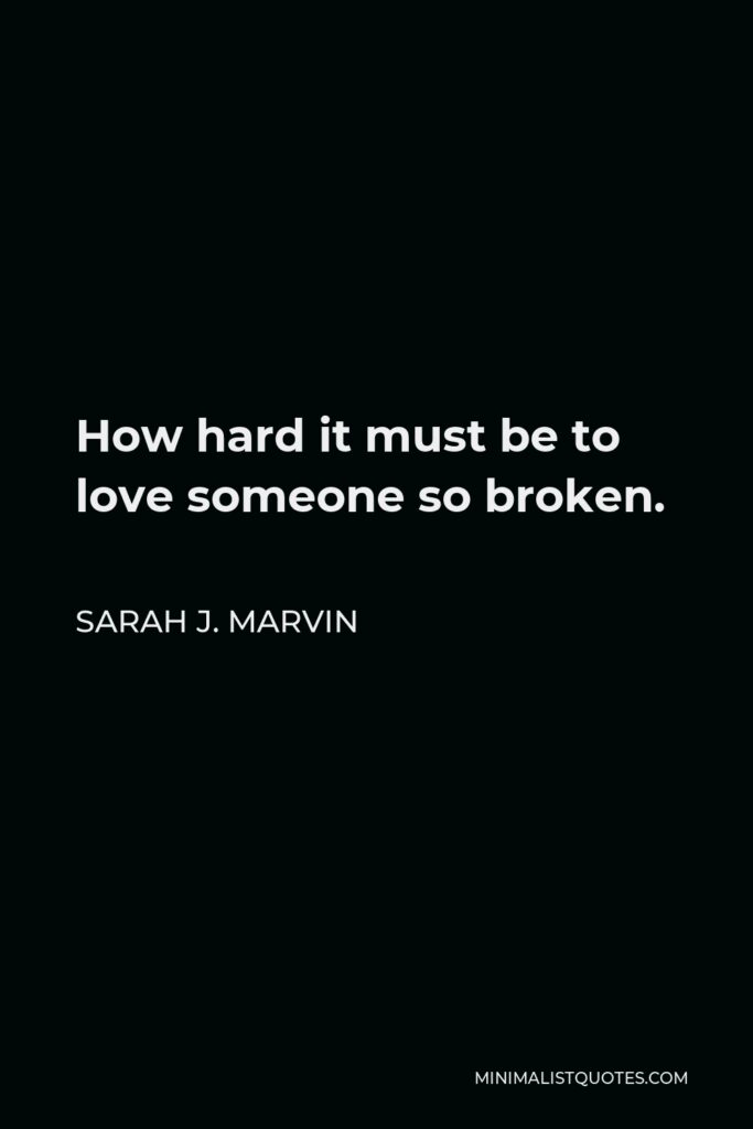 Sarah J. Marvin Quote - How hard it must be to love someone so broken.