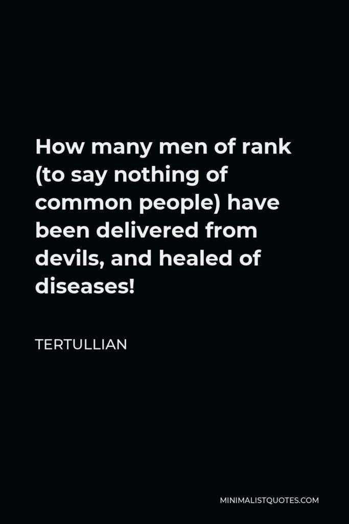 Tertullian Quote - How many men of rank (to say nothing of common people) have been delivered from devils, and healed of diseases!