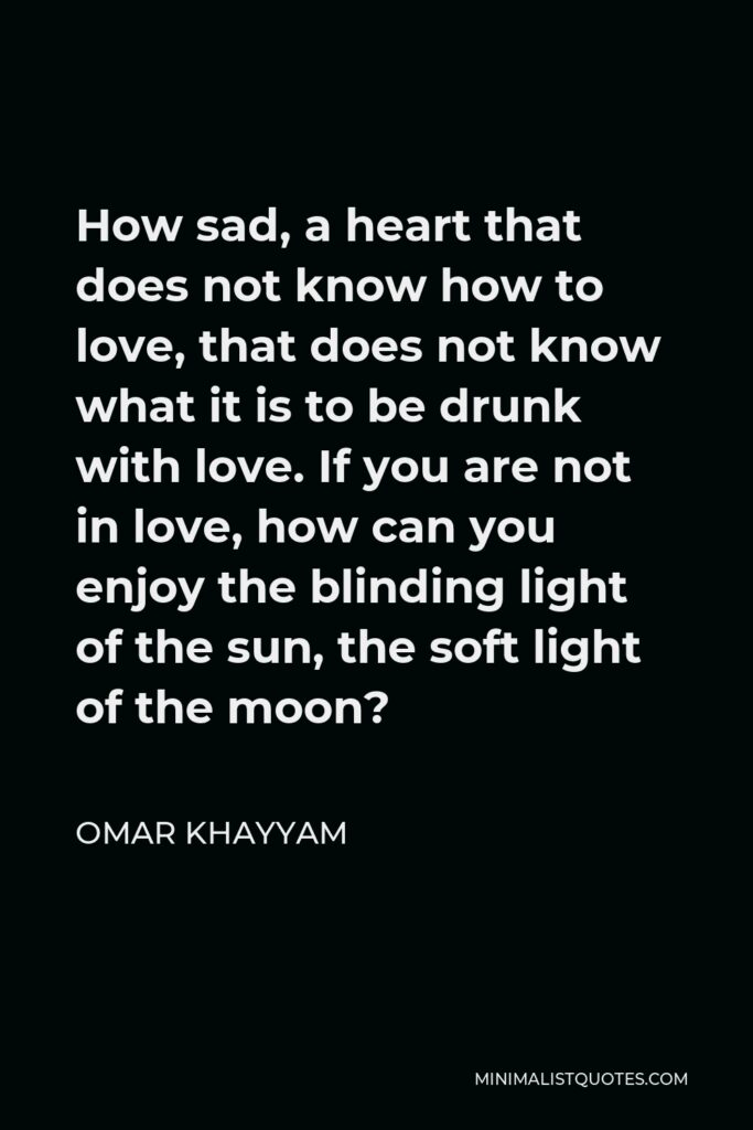 Omar Khayyam Quote - How sad, a heart that does not know how to love, that does not know what it is to be drunk with love. If you are not in love, how can you enjoy the blinding light of the sun, the soft light of the moon?