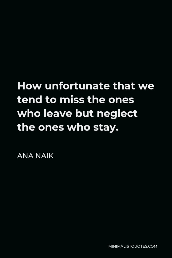 Ana Naik Quote - How unfortunate that we tend to miss the ones who leave but neglect the ones who stay.