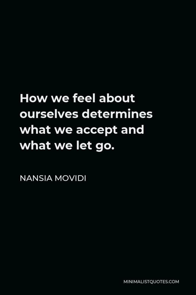 Nansia Movidi Quote - How we feel about ourselves determines what we accept and what we let go.