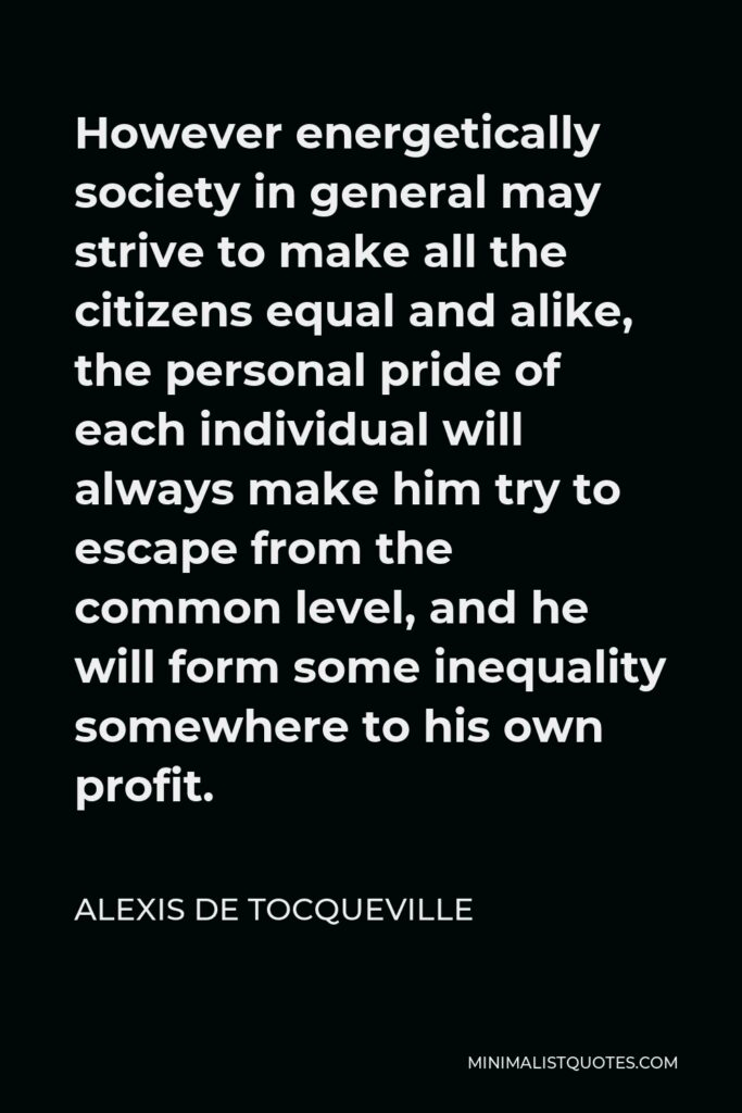 Alexis de Tocqueville Quote - However energetically society in general may strive to make all the citizens equal and alike, the personal pride of each individual will always make him try to escape from the common level, and he will form some inequality somewhere to his own profit.