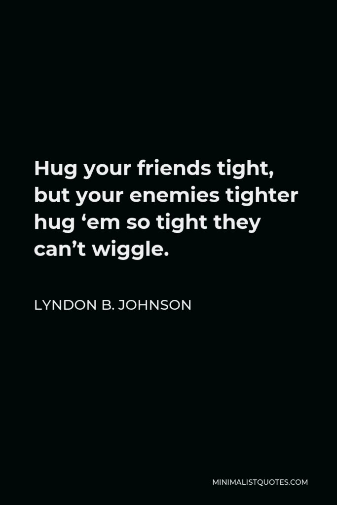 Lyndon B. Johnson Quote - Hug your friends tight, but your enemies tighter hug 'em so tight they can't wiggle.