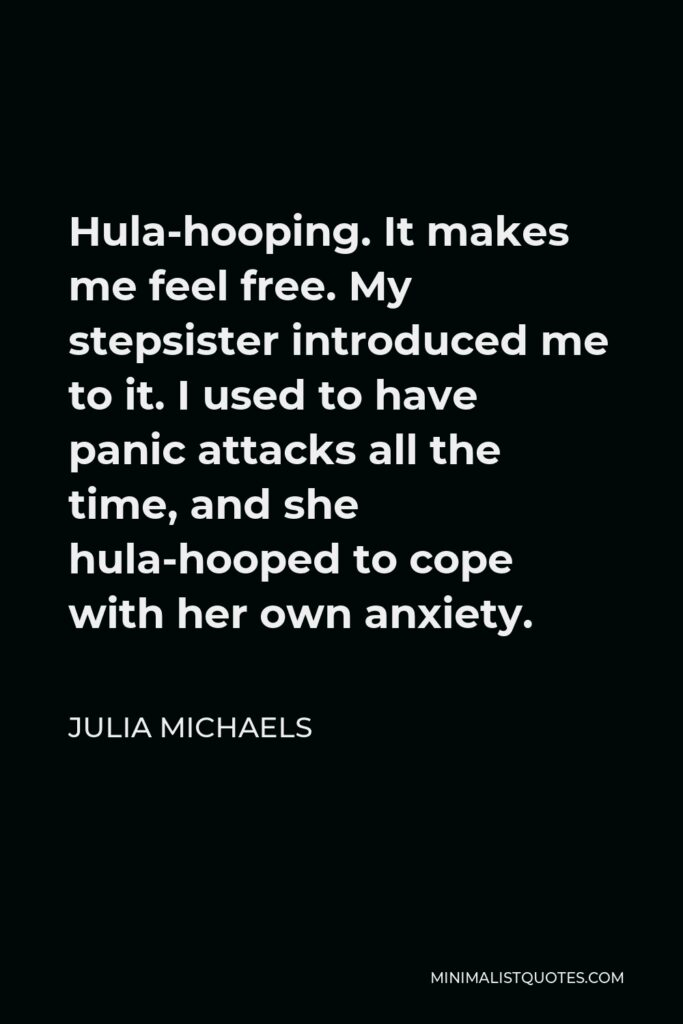 Julia Michaels Quote - Hula-hooping. It makes me feel free. My stepsister introduced me to it. I used to have panic attacks all the time, and she hula-hooped to cope with her own anxiety.