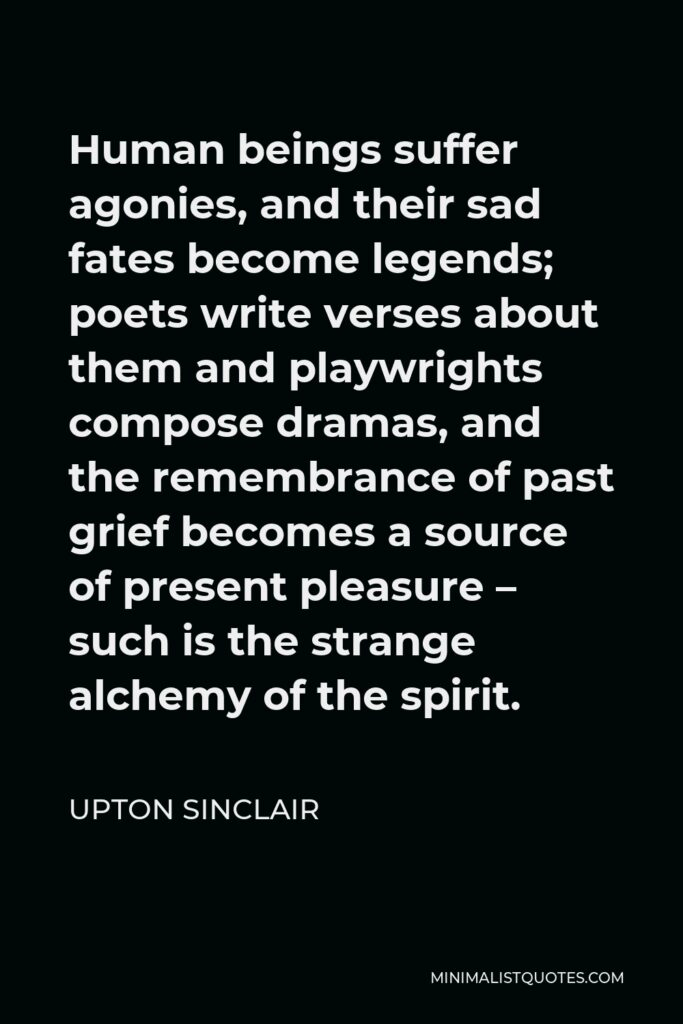 Upton Sinclair Quote - Human beings suffer agonies, and their sad fates become legends; poets write verses about them and playwrights compose dramas, and the remembrance of past grief becomes a source of present pleasure – such is the strange alchemy of the spirit.