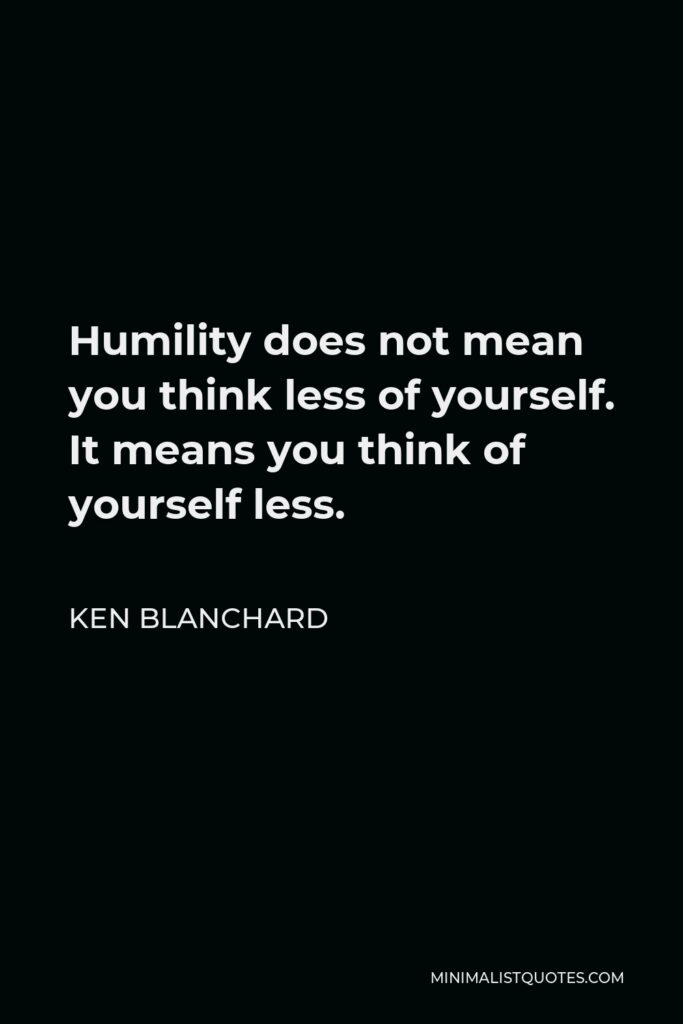 Ken Blanchard Quote - Humility does not mean you think less of yourself. It means you think of yourself less.