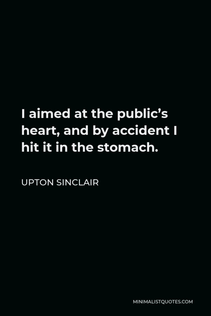 Upton Sinclair Quote - I aimed at the public's heart, and by accident I hit it in the stomach.