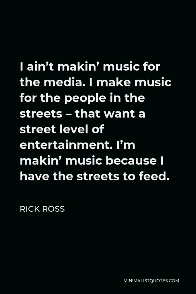 Rick Ross Quote - I ain't makin' music for the media. I make music for the people in the streets – that want a street level of entertainment. I'm makin' music because I have the streets to feed.