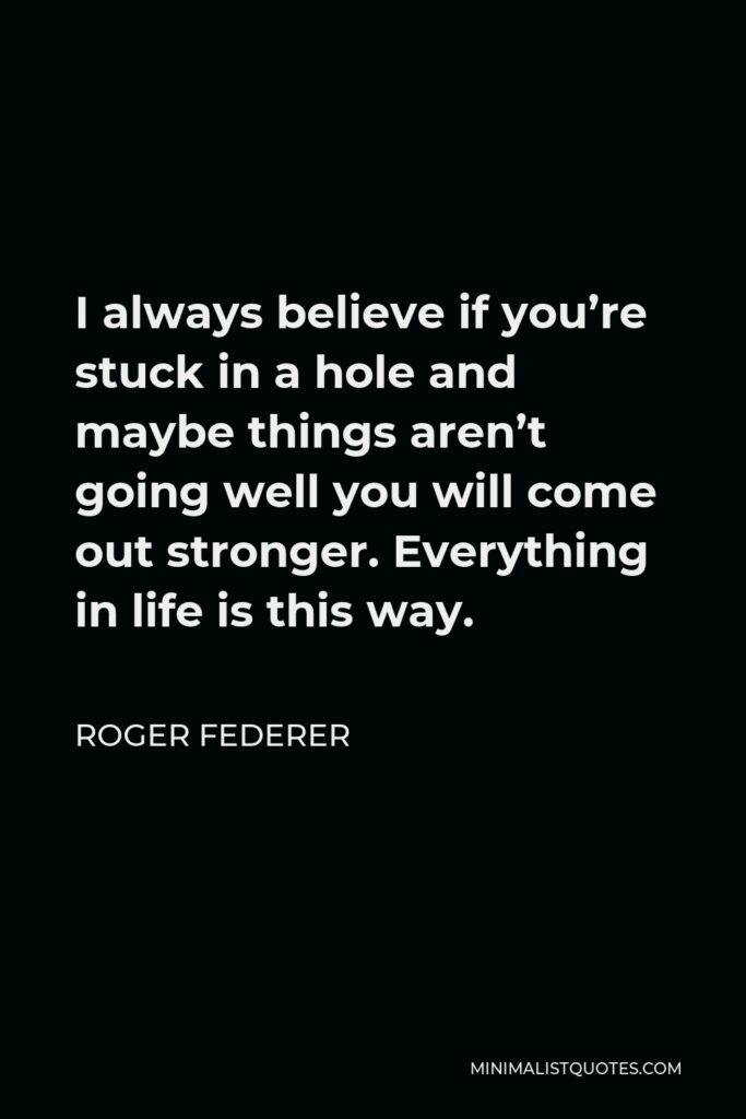 Roger Federer Quote - I always believe if you're stuck in a hole and maybe things aren't going well you will come out stronger. Everything in life is this way.