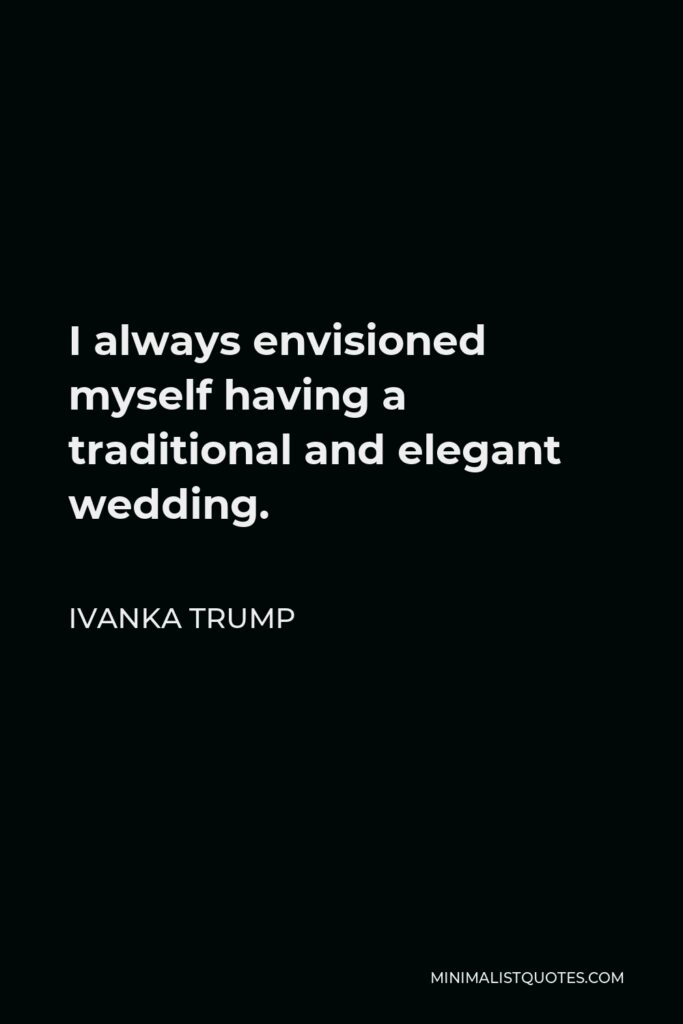 Ivanka Trump Quote - I always envisioned myself having a traditional and elegant wedding.