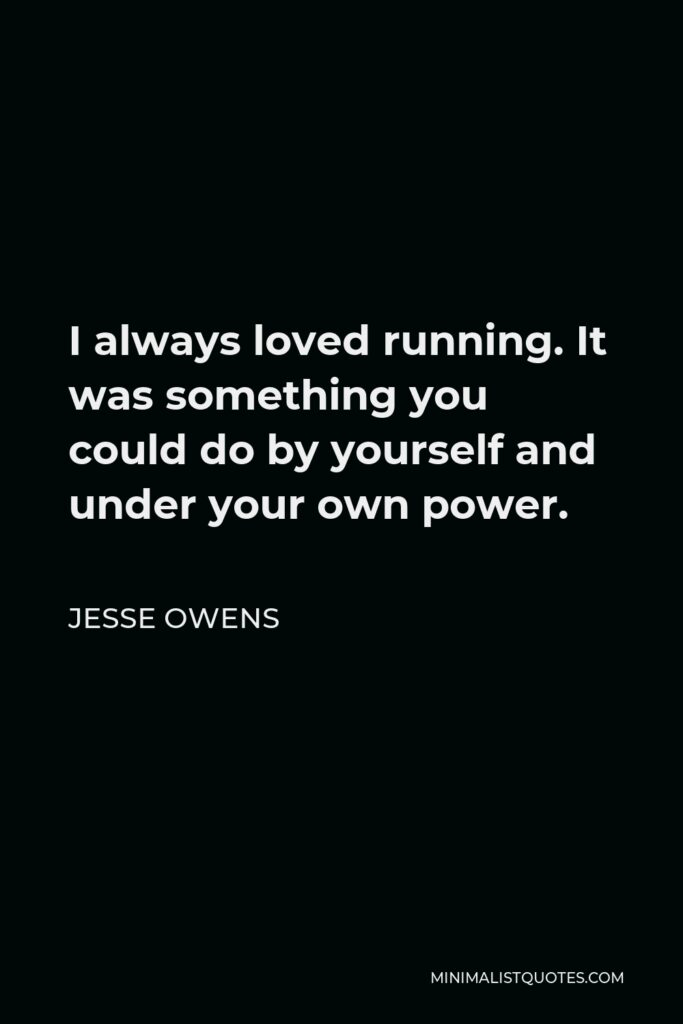 Jesse Owens Quote - I always loved running. It was something you could do by yourself and under your own power.