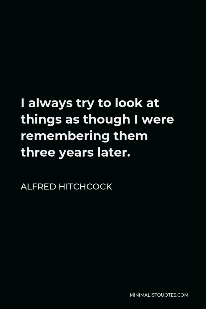 Alfred Hitchcock Quote - I always try to look at things as though I were remembering them three years later.