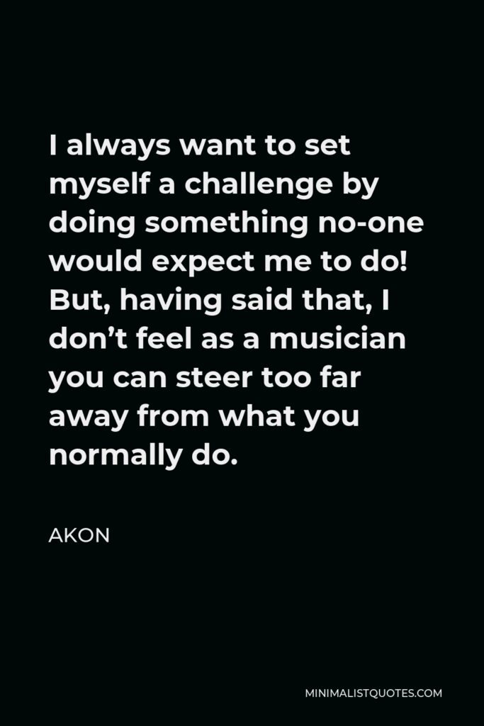 Akon Quote - I always want to set myself a challenge by doing something no-one would expect me to do! But, having said that, I don't feel as a musician you can steer too far away from what you normally do.
