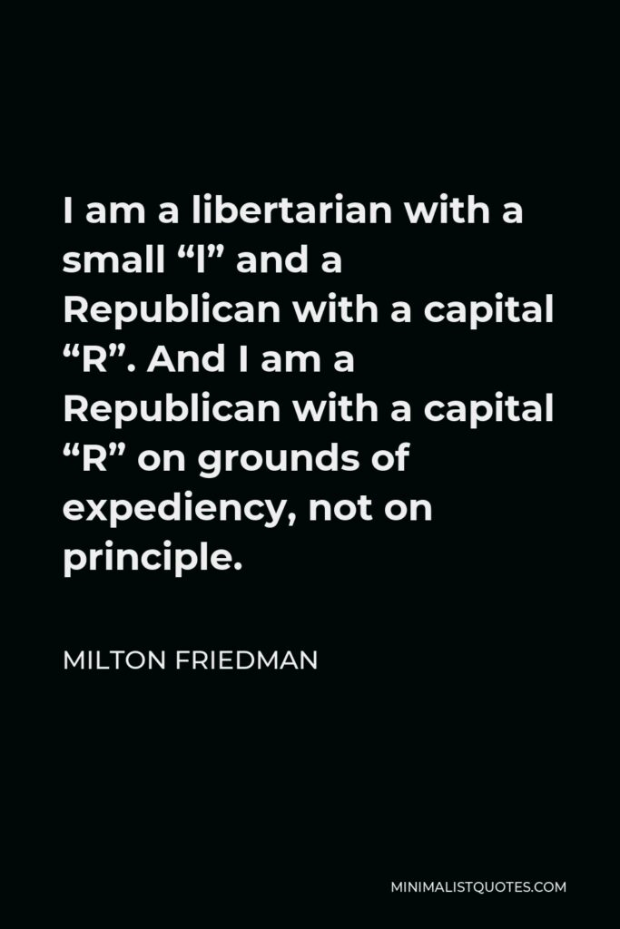"""Milton Friedman Quote - I am a libertarian with a small """"l"""" and a Republican with a capital """"R"""". And I am a Republican with a capital """"R"""" on grounds of expediency, not on principle."""