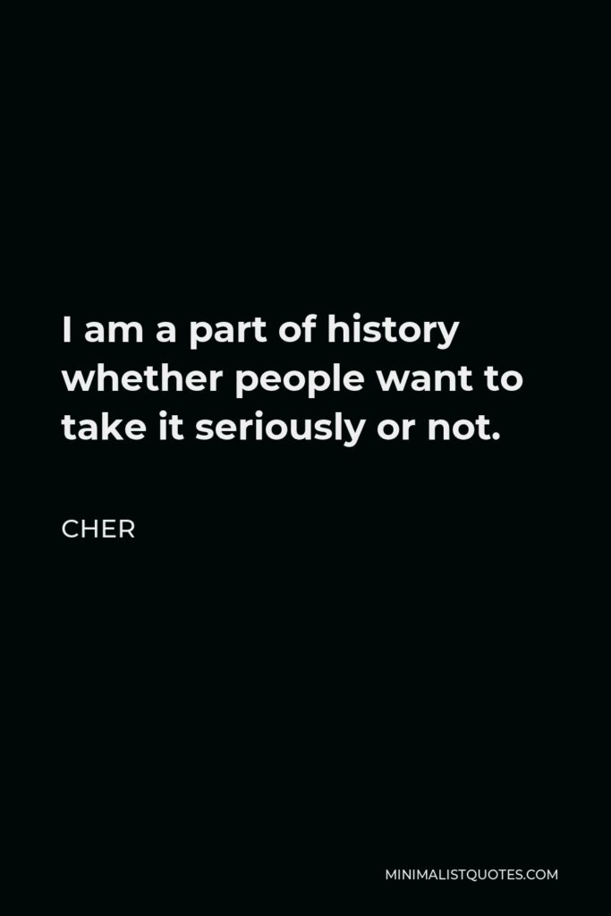 Cher Quote - I am a part of history whether people want to take it seriously or not.